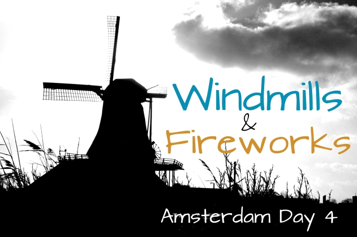 Amsterdam Day 4: Windmills and Fireworks